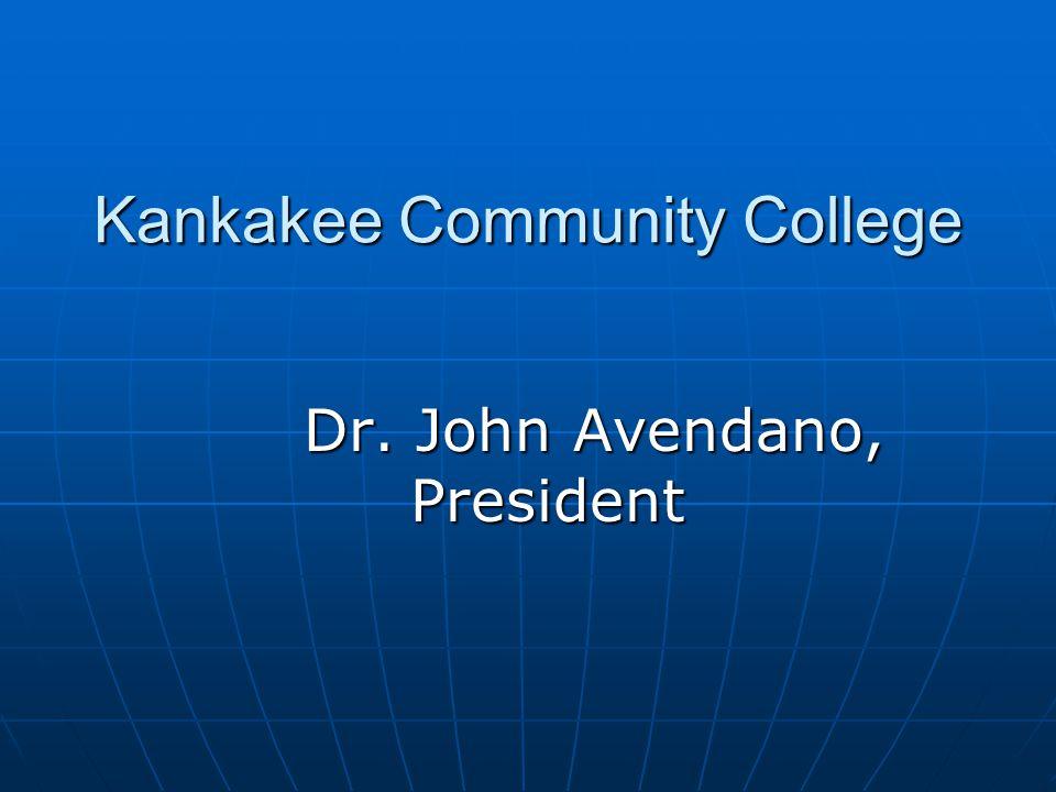 Kankakee Community College Dr. John Avendano, President Dr. John Avendano, President