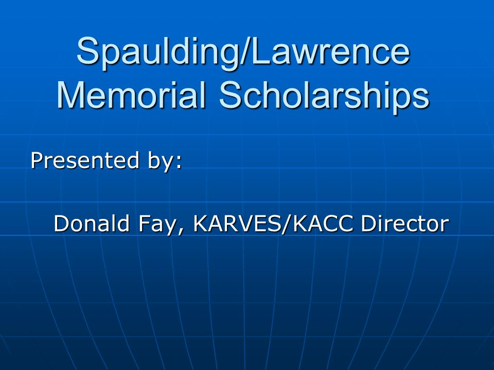 Spaulding/Lawrence Memorial Scholarships Presented by: Donald Fay, KARVES/KACC Director Donald Fay, KARVES/KACC Director