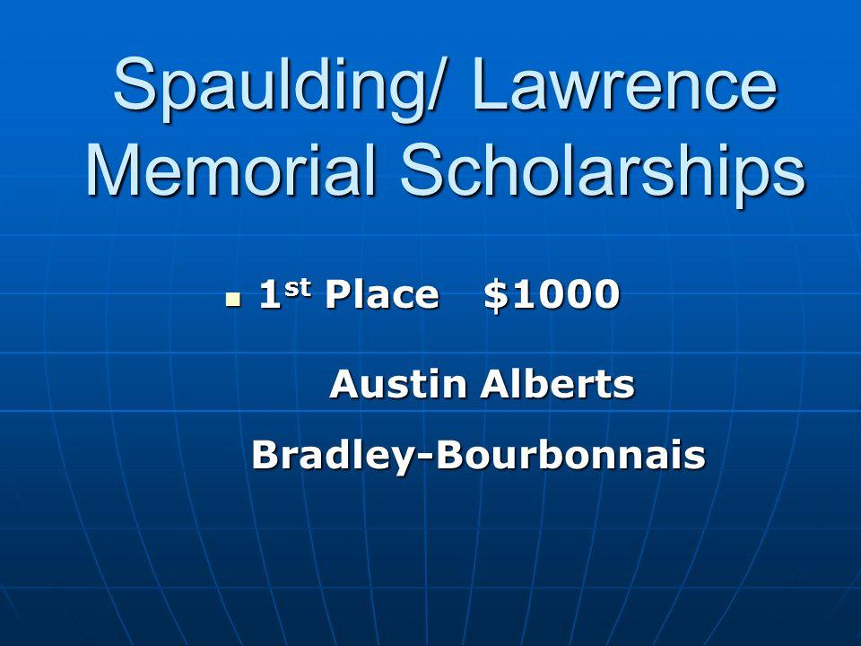 1 st Place$1000 1 st Place$1000 Austin Alberts Austin Alberts Bradley-Bourbonnais Bradley-Bourbonnais Spaulding/ Lawrence Memorial Scholarships