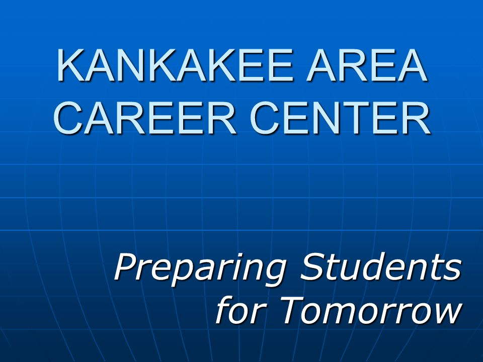 KANKAKEE AREA CAREER CENTER Preparing Students for Tomorrow