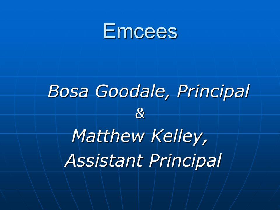 Emcees Bosa Goodale, Principal Bosa Goodale, Principal& Matthew Kelley, Assistant Principal Assistant Principal
