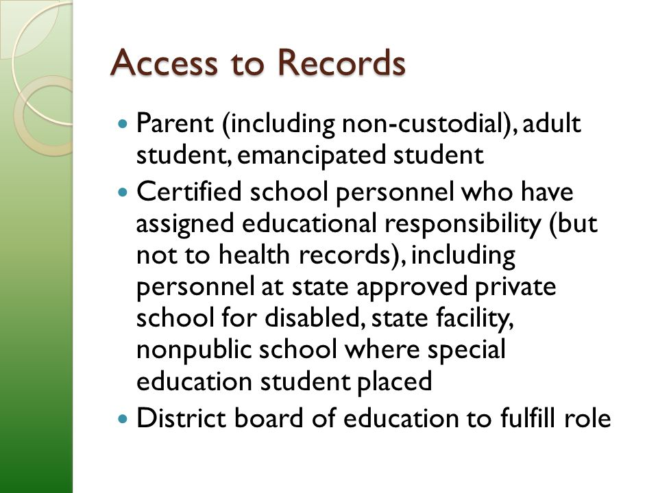 Access to Records Parent (including non-custodial), adult student, emancipated student Certified school personnel who have assigned educational responsibility (but not to health records), including personnel at state approved private school for disabled, state facility, nonpublic school where special education student placed District board of education to fulfill role