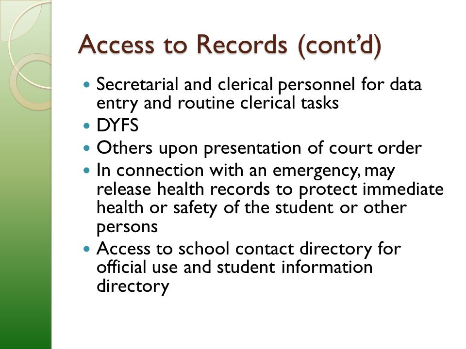 Access to Records (cont'd) Secretarial and clerical personnel for data entry and routine clerical tasks DYFS Others upon presentation of court order In connection with an emergency, may release health records to protect immediate health or safety of the student or other persons Access to school contact directory for official use and student information directory