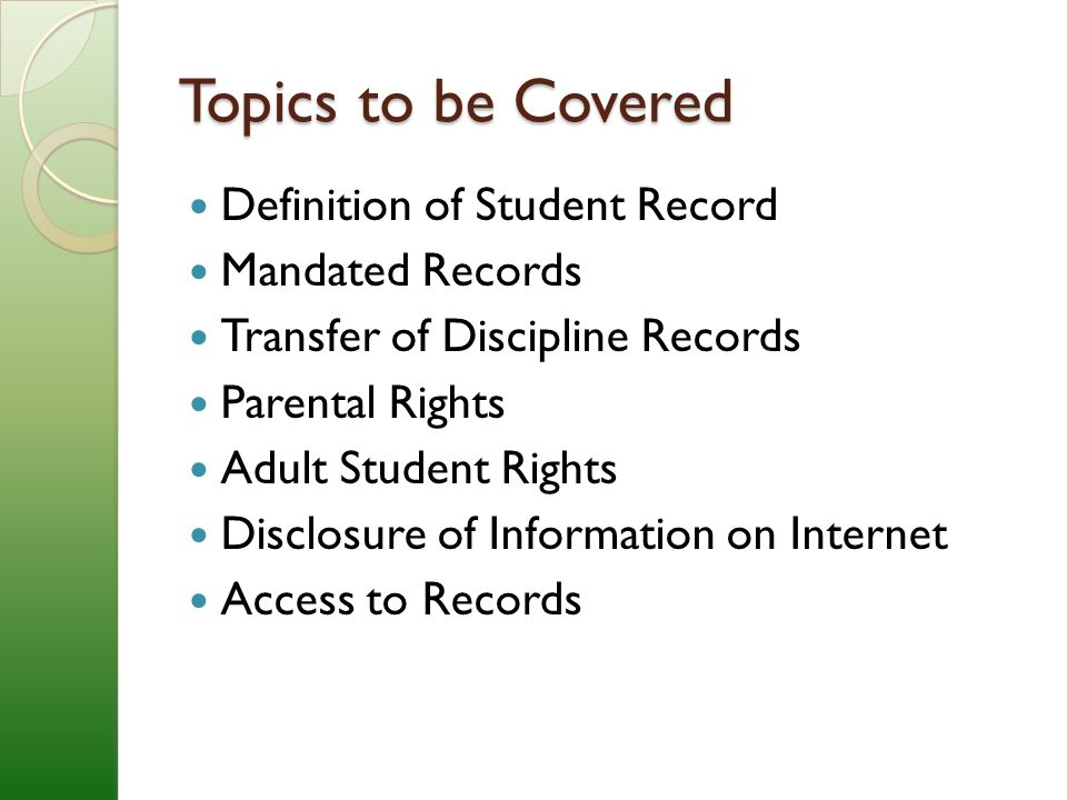 Topics to be Covered Definition of Student Record Mandated Records Transfer of Discipline Records Parental Rights Adult Student Rights Disclosure of Information on Internet Access to Records