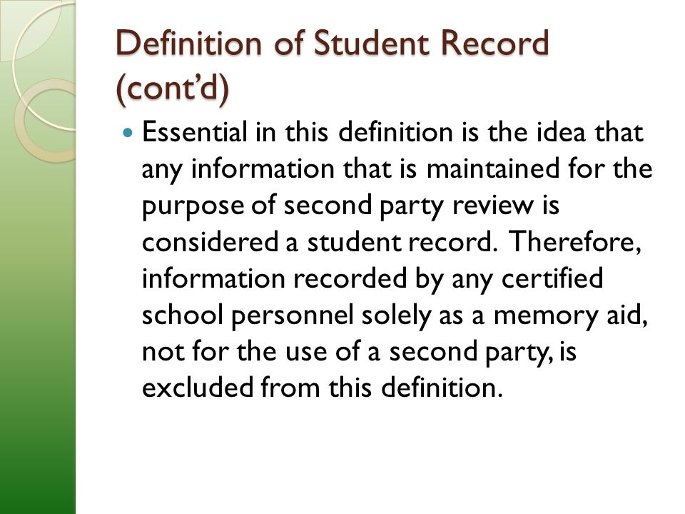 Definition of Student Record (cont'd) Essential in this definition is the idea that any information that is maintained for the purpose of second party review is considered a student record.
