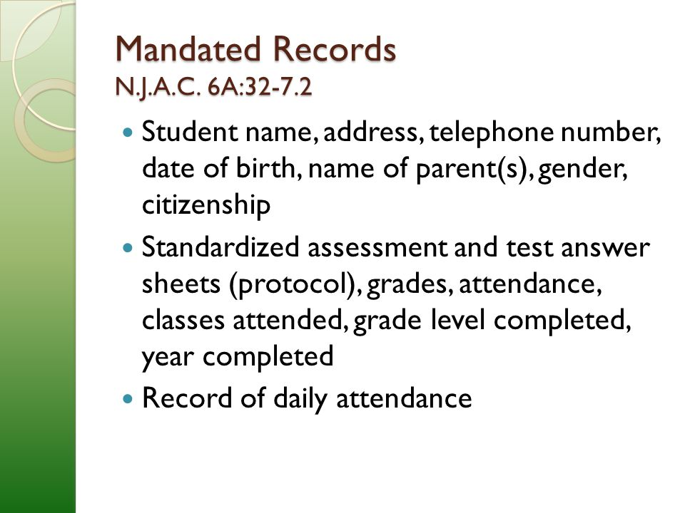 Mandated Records (cont'd) Descriptions of student progress according to the system of student evaluation used in the district History and status of physical health including results of physical exams given by qualified school district employees Records required for students with disabilities Federal law now requires maintenance of information on suspensions and expulsions Other records required by law/board policy