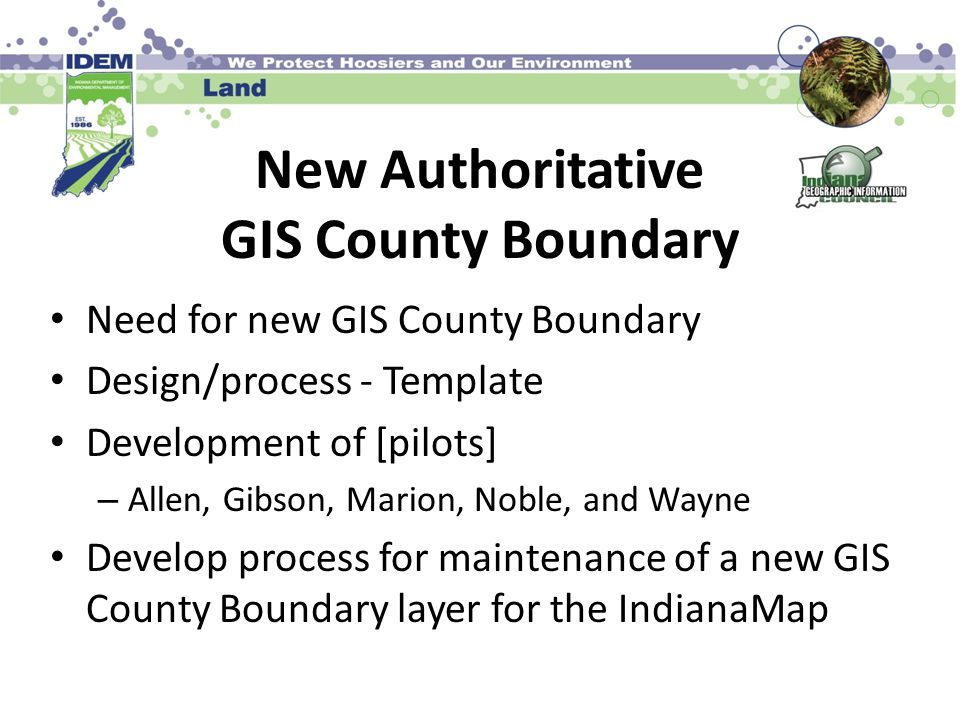 New Authoritative GIS County Boundary Need for new GIS County Boundary Design/process - Template Development of [pilots] – Allen, Gibson, Marion, Noble, and Wayne Develop process for maintenance of a new GIS County Boundary layer for the IndianaMap