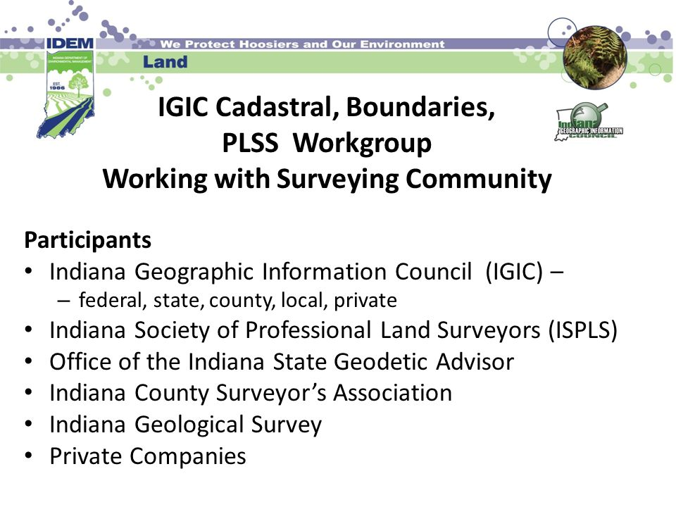 IGIC Cadastral, Boundaries, PLSS Workgroup Working with Surveying Community Participants Indiana Geographic Information Council (IGIC) – – federal, state, county, local, private Indiana Society of Professional Land Surveyors (ISPLS) Office of the Indiana State Geodetic Advisor Indiana County Surveyor's Association Indiana Geological Survey Private Companies