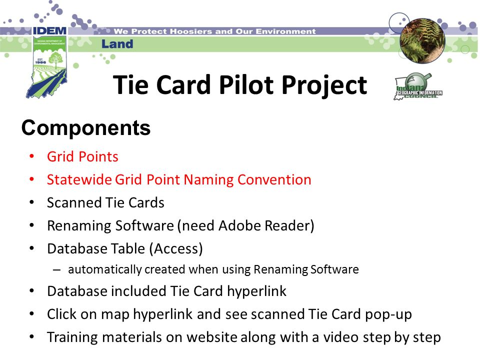Tie Card Pilot Project Grid Points Statewide Grid Point Naming Convention Scanned Tie Cards Renaming Software (need Adobe Reader) Database Table (Access) – automatically created when using Renaming Software Database included Tie Card hyperlink Click on map hyperlink and see scanned Tie Card pop-up Training materials on website along with a video step by step Components