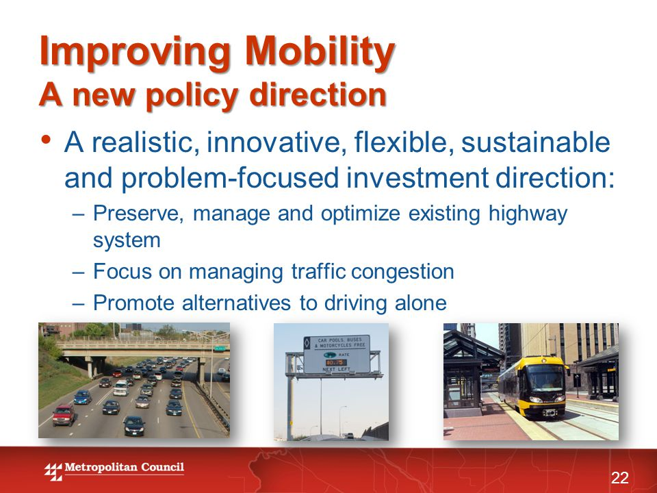 Improving Mobility A new policy direction 22 A realistic, innovative, flexible, sustainable and problem-focused investment direction: –Preserve, manage and optimize existing highway system –Focus on managing traffic congestion –Promote alternatives to driving alone