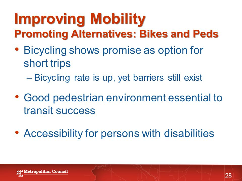 Improving Mobility Promoting Alternatives: Bikes and Peds 28 Bicycling shows promise as option for short trips –Bicycling rate is up, yet barriers still exist Good pedestrian environment essential to transit success Accessibility for persons with disabilities