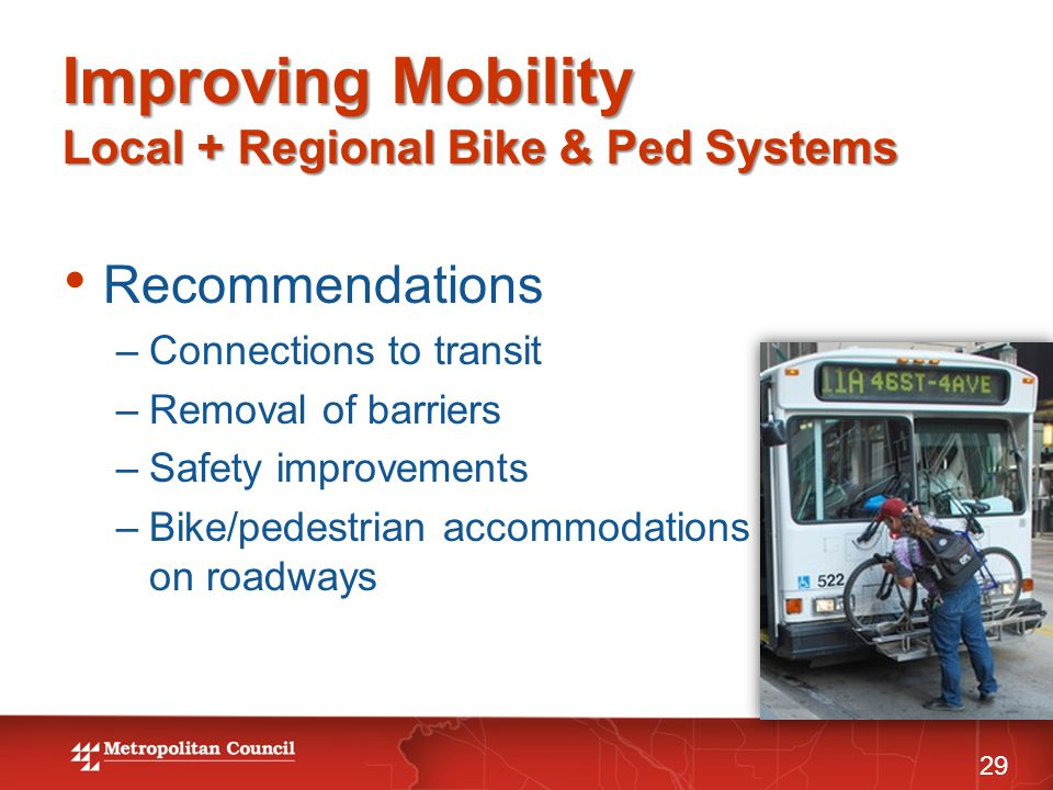 Improving Mobility Local + Regional Bike & Ped Systems 29 Recommendations –Connections to transit –Removal of barriers –Safety improvements –Bike/pedestrian accommodations on roadways