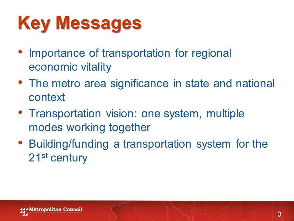 Key Messages 3 Importance of transportation for regional economic vitality The metro area significance in state and national context Transportation vision: one system, multiple modes working together Building/funding a transportation system for the 21 st century
