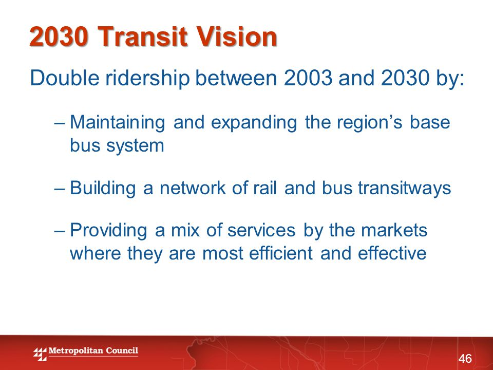 2030 Transit Vision Double ridership between 2003 and 2030 by: –Maintaining and expanding the region's base bus system –Building a network of rail and bus transitways –Providing a mix of services by the markets where they are most efficient and effective 46