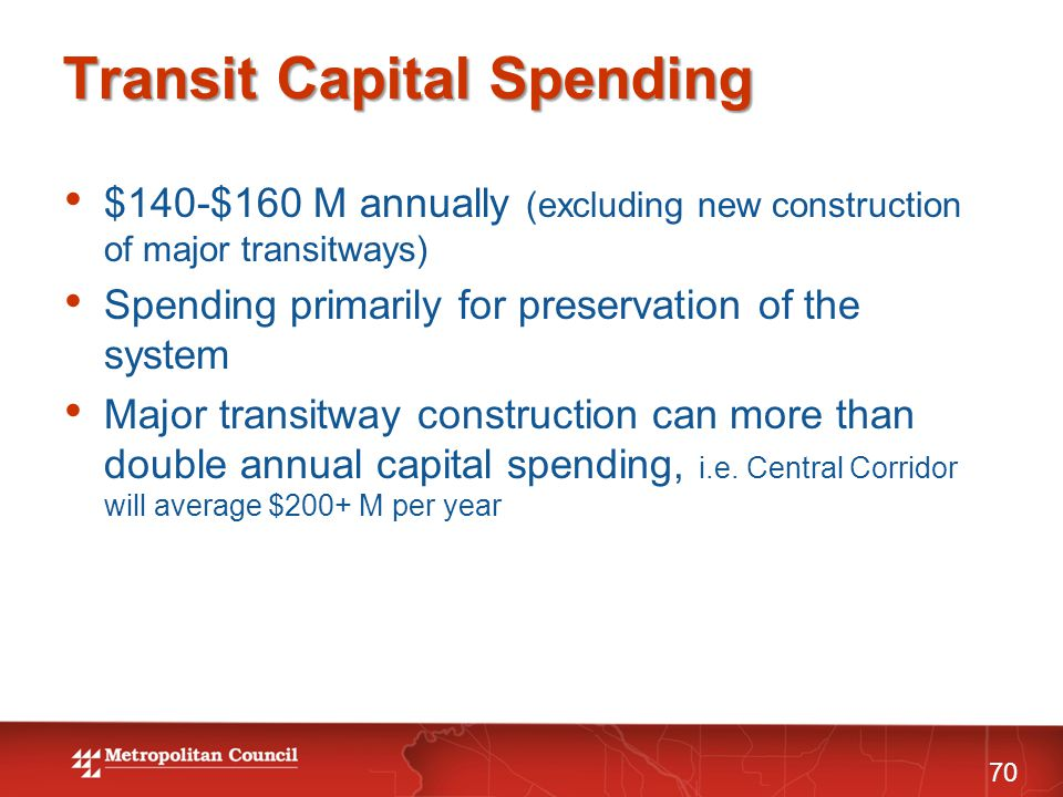 Transit Capital Spending 70 $140-$160 M annually (excluding new construction of major transitways) Spending primarily for preservation of the system Major transitway construction can more than double annual capital spending, i.e.