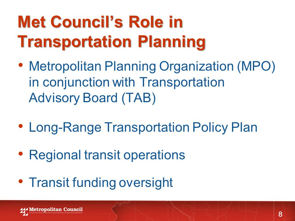 Met Council's Role in Transportation Planning 8 Metropolitan Planning Organization (MPO) in conjunction with Transportation Advisory Board (TAB) Long-Range Transportation Policy Plan Regional transit operations Transit funding oversight