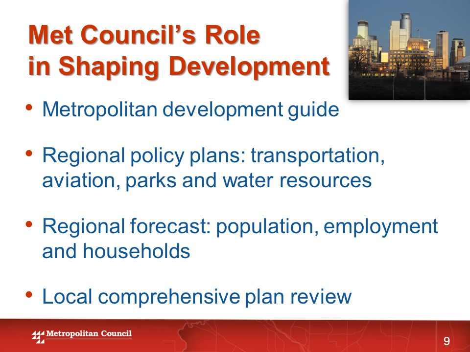 Met Council's Role in Shaping Development 9 Metropolitan development guide Regional policy plans: transportation, aviation, parks and water resources Regional forecast: population, employment and households Local comprehensive plan review