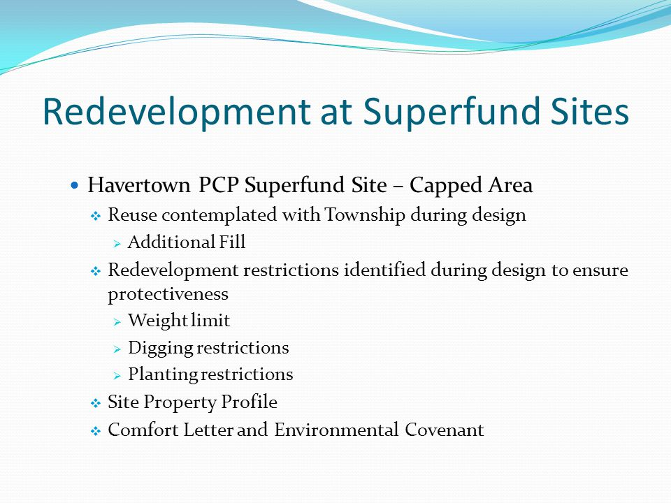 Redevelopment at Superfund Sites Havertown PCP Superfund Site – Capped Area  Reuse contemplated with Township during design  Additional Fill  Redevelopment restrictions identified during design to ensure protectiveness  Weight limit  Digging restrictions  Planting restrictions  Site Property Profile  Comfort Letter and Environmental Covenant