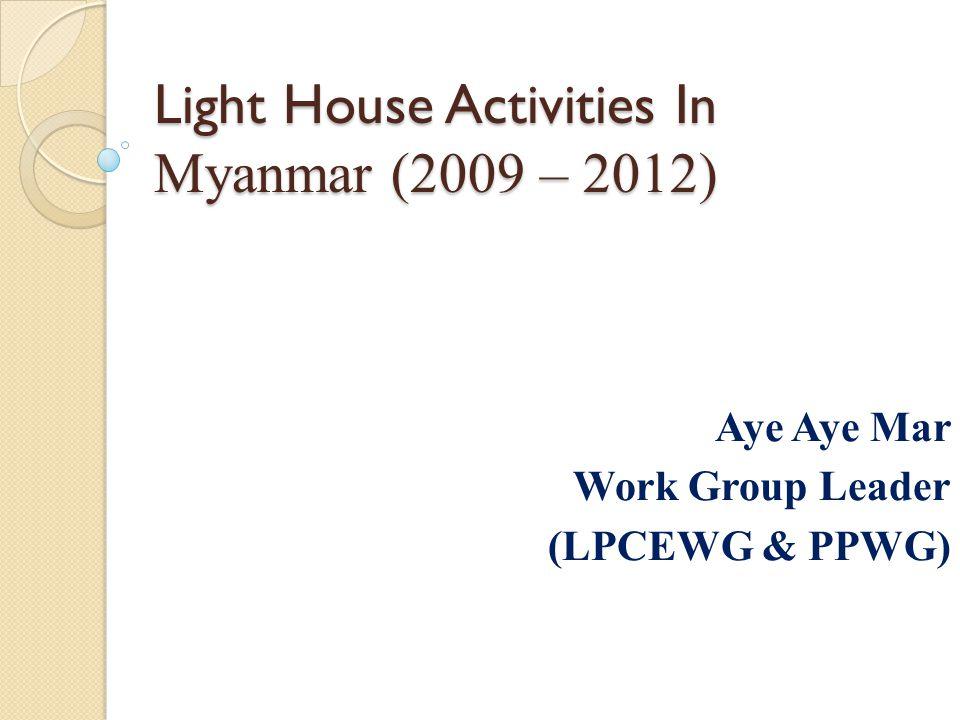 Light House Activities In Myanmar (2009 – 2012) Aye Aye Mar Work Group Leader (LPCEWG & PPWG)