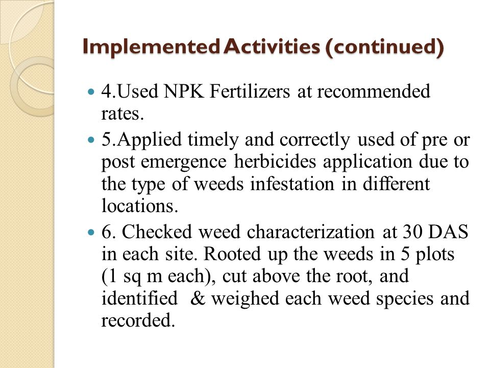 Implemented Activities (continued) 4.Used NPK Fertilizers at recommended rates. 5.Applied timely and correctly used of pre or post emergence herbicide