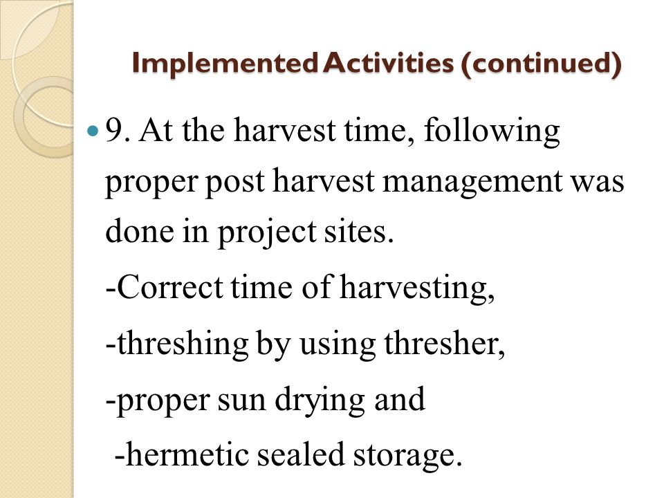 Implemented Activities (continued) 9. At the harvest time, following proper post harvest management was done in project sites. -Correct time of harves