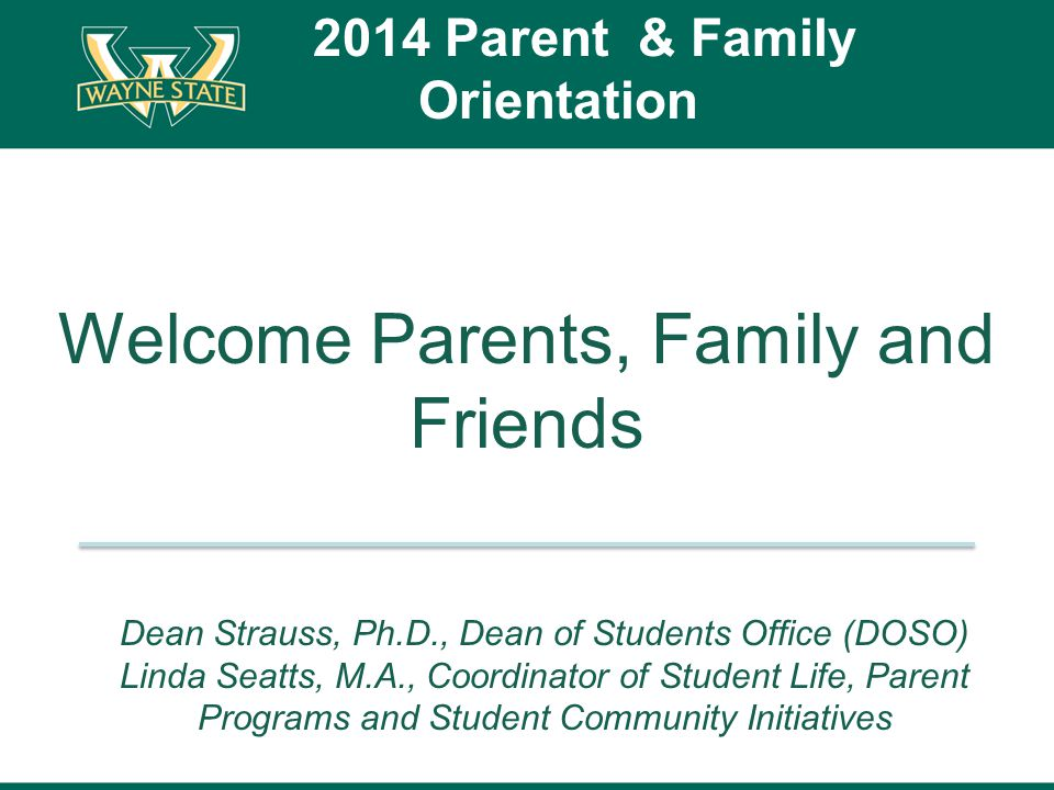 Welcome Parents, Family and Friends 2014 Parent & Family Orientation Dean Strauss, Ph.D., Dean of Students Office (DOSO) Linda Seatts, M.A., Coordinator of Student Life, Parent Programs and Student Community Initiatives