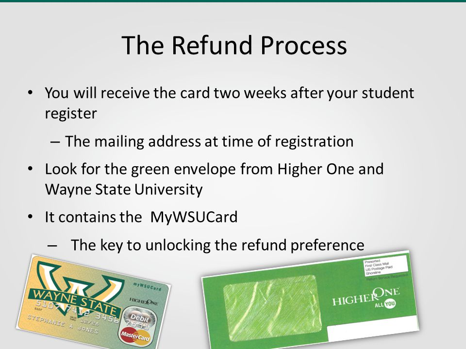 The Refund Process You will receive the card two weeks after your student register – The mailing address at time of registration Look for the green envelope from Higher One and Wayne State University It contains the MyWSUCard – The key to unlocking the refund preference