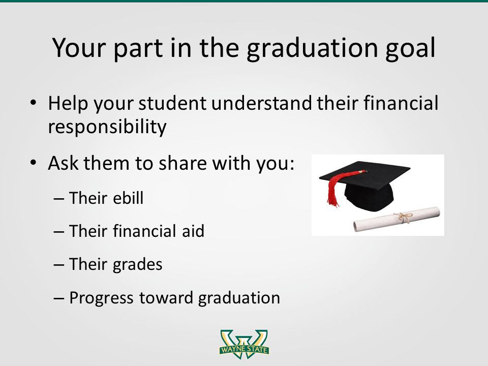 Your part in the graduation goal Help your student understand their financial responsibility Ask them to share with you: – Their ebill – Their financial aid – Their grades – Progress toward graduation