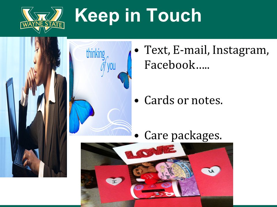 Keep in Touch Text, E-mail, Instagram, Facebook….. Cards or notes. Care packages.