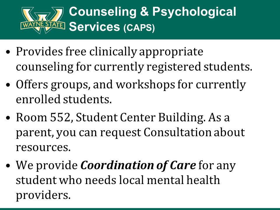 Counseling & Psychological Services (CAPS) Provides free clinically appropriate counseling for currently registered students. Offers groups, and works
