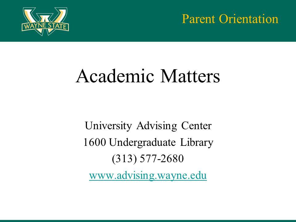Parent Orientation Academic Matters University Advising Center 1600 Undergraduate Library (313) 577-2680 www.advising.wayne.edu