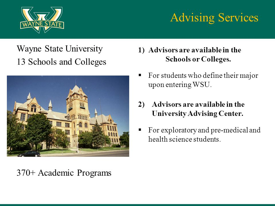 Advising Services Wayne State University 13 Schools and Colleges 370+ Academic Programs 1) Advisors are available in the Schools or Colleges.  For st