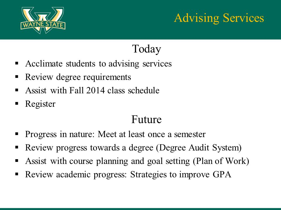Advising Services Today  Acclimate students to advising services  Review degree requirements  Assist with Fall 2014 class schedule  Register Futur