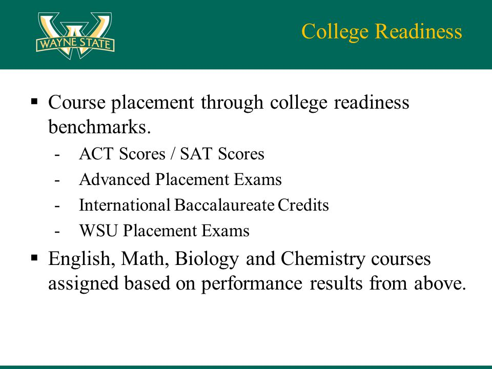 College Readiness  Course placement through college readiness benchmarks. -ACT Scores / SAT Scores -Advanced Placement Exams -International Baccalaur