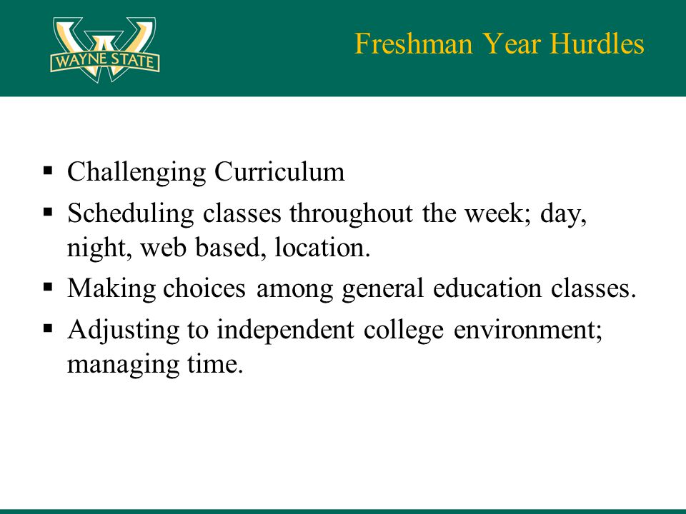 Freshman Year Hurdles  Challenging Curriculum  Scheduling classes throughout the week; day, night, web based, location.  Making choices among gener