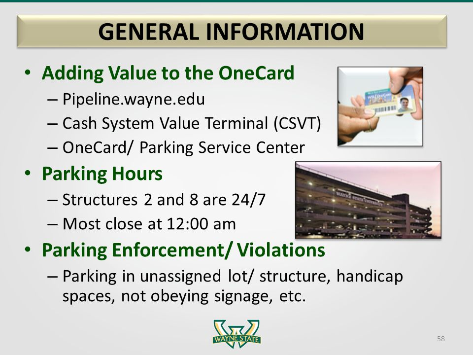 GENERAL INFORMATION Adding Value to the OneCard – Pipeline.wayne.edu – Cash System Value Terminal (CSVT) – OneCard/ Parking Service Center Parking Hou