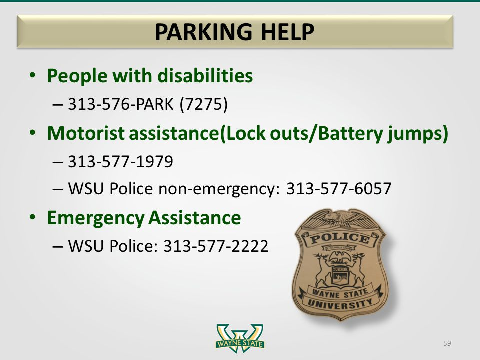 People with disabilities – 313-576-PARK (7275) Motorist assistance(Lock outs/Battery jumps) – 313-577-1979 – WSU Police non-emergency: 313-577-6057 Em