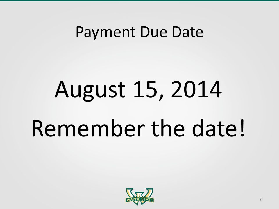 Payment Due Date August 15, 2014 Remember the date! 6
