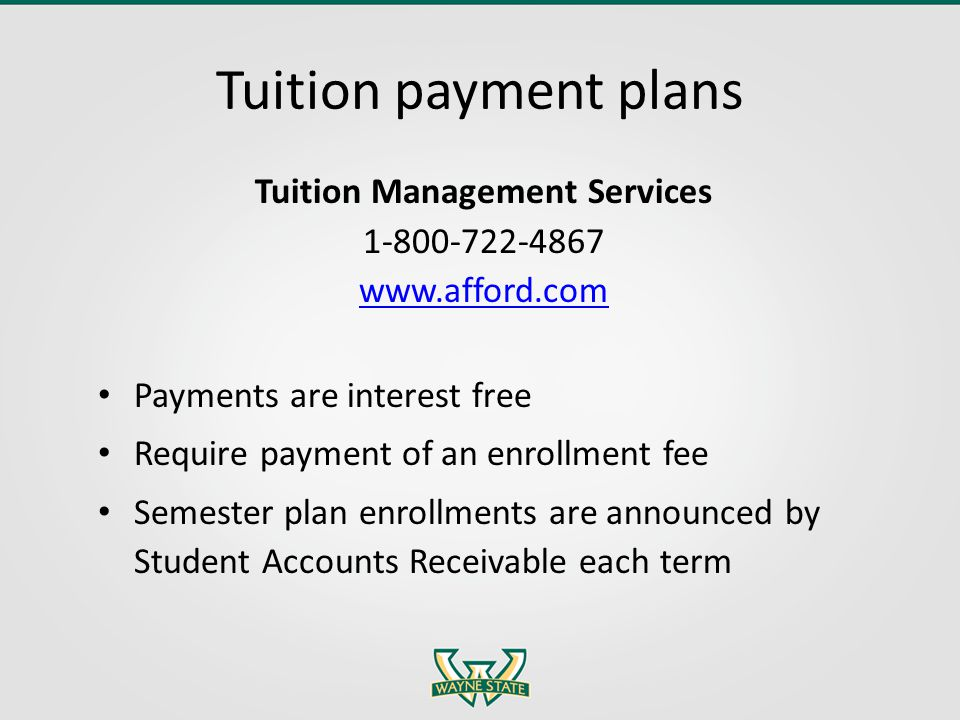 Tuition payment plans Tuition Management Services 1-800-722-4867 www.afford.com Payments are interest free Require payment of an enrollment fee Semest