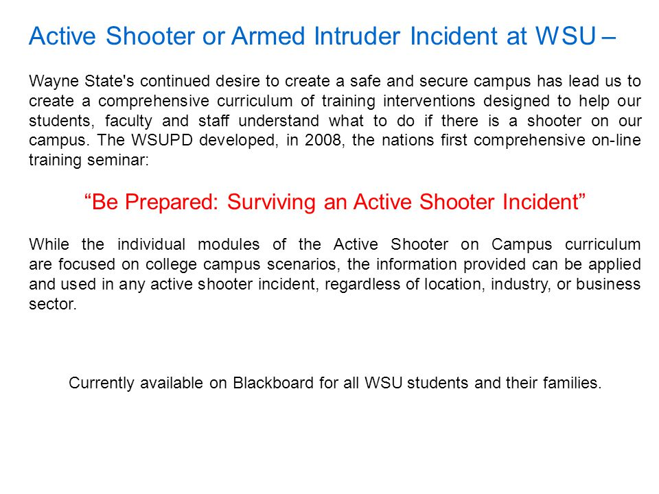 Active Shooter or Armed Intruder Incident at WSU – Wayne State s continued desire to create a safe and secure campus has lead us to create a comprehensive curriculum of training interventions designed to help our students, faculty and staff understand what to do if there is a shooter on our campus.