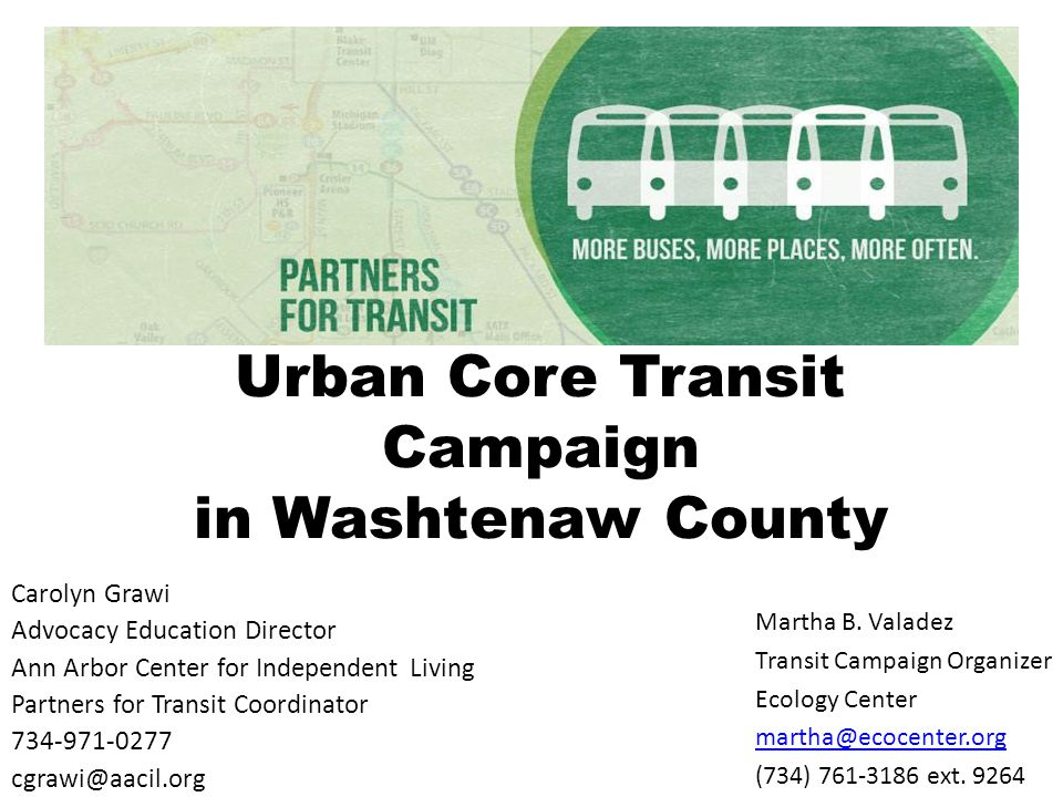 Urban Core Transit Campaign in Washtenaw County Carolyn Grawi Advocacy Education Director Ann Arbor Center for Independent Living Partners for Transit