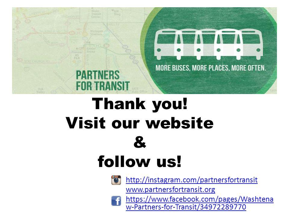 Thank you! Visit our website & follow us! http://instagram.com/partnersfortransit www.partnersfortransit.org https://www.facebook.com/pages/Washtena w