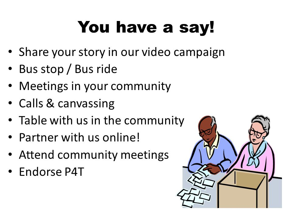You have a say! Share your story in our video campaign Bus stop / Bus ride Meetings in your community Calls & canvassing Table with us in the communit