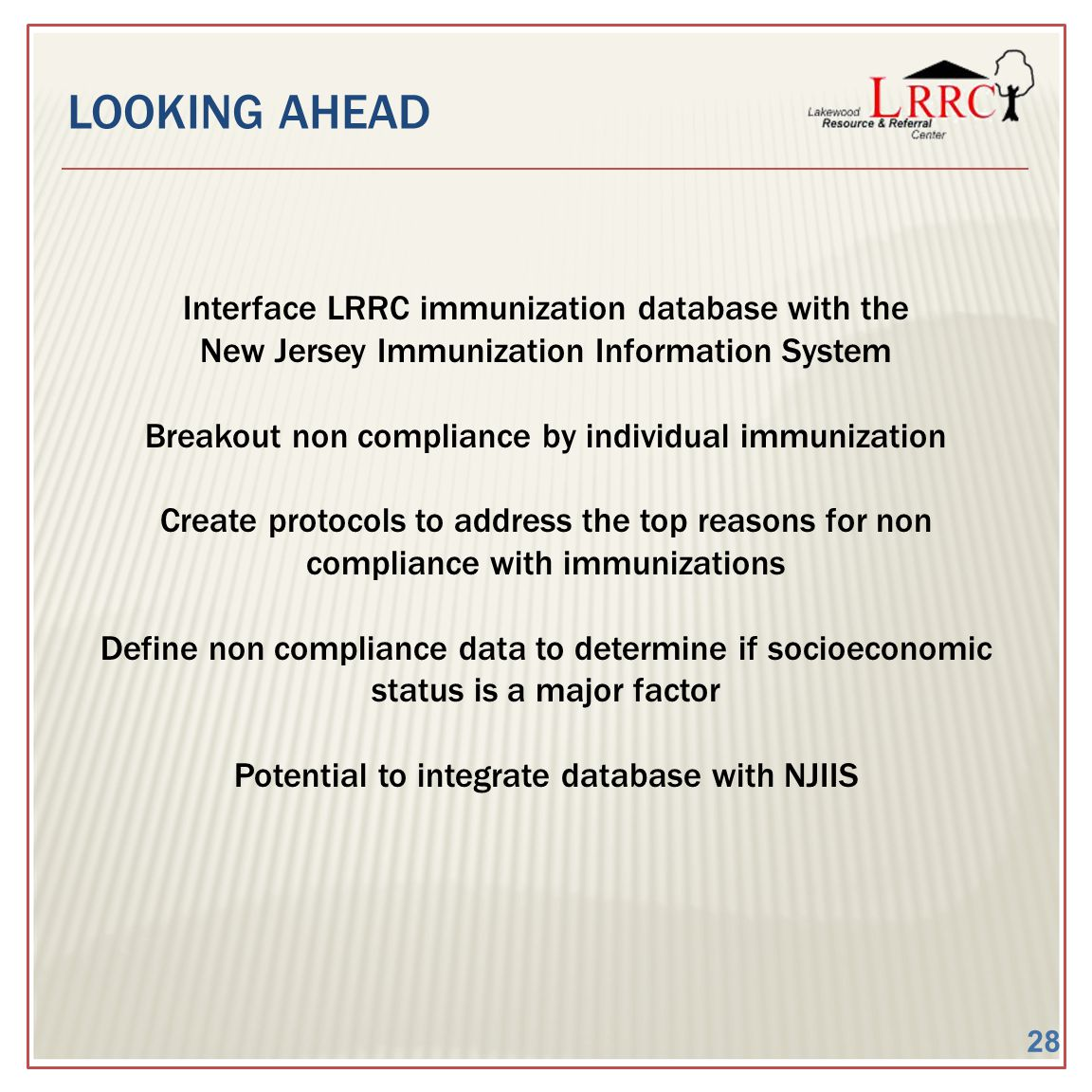 LOOKING AHEAD Interface LRRC immunization database with the New Jersey Immunization Information System Breakout non compliance by individual immunization Create protocols to address the top reasons for non compliance with immunizations Define non compliance data to determine if socioeconomic status is a major factor Potential to integrate database with NJIIS 28
