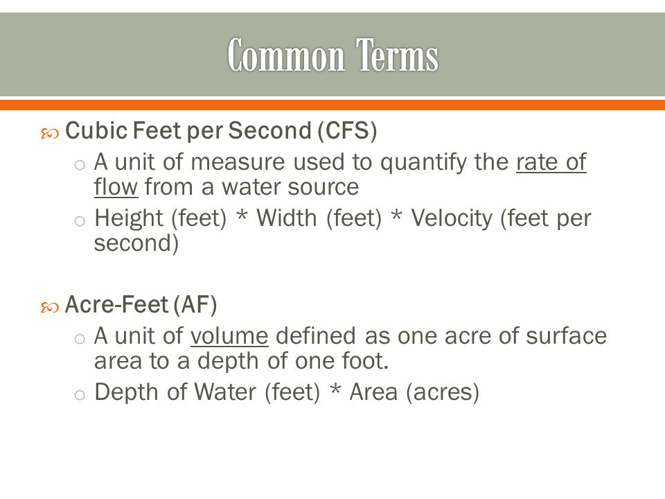  Cubic Feet per Second (CFS) o A unit of measure used to quantify the rate of flow from a water source o Height (feet) * Width (feet) * Velocity (feet per second)  Acre-Feet (AF) o A unit of volume defined as one acre of surface area to a depth of one foot.