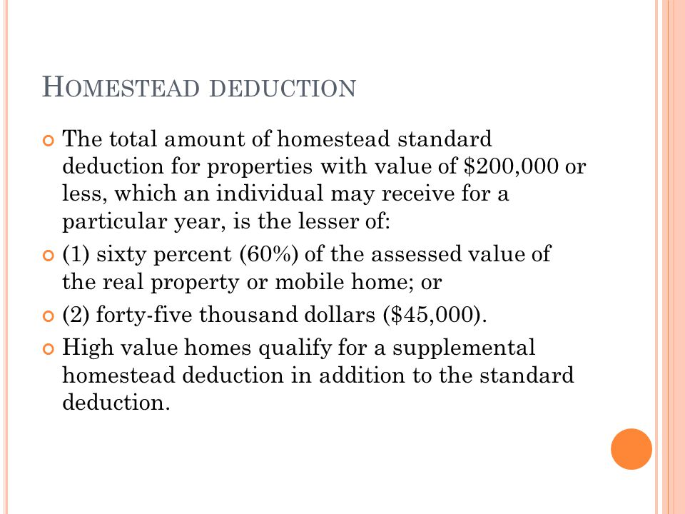 H OMESTEAD DEDUCTION The total amount of homestead standard deduction for properties with value of $200,000 or less, which an individual may receive f