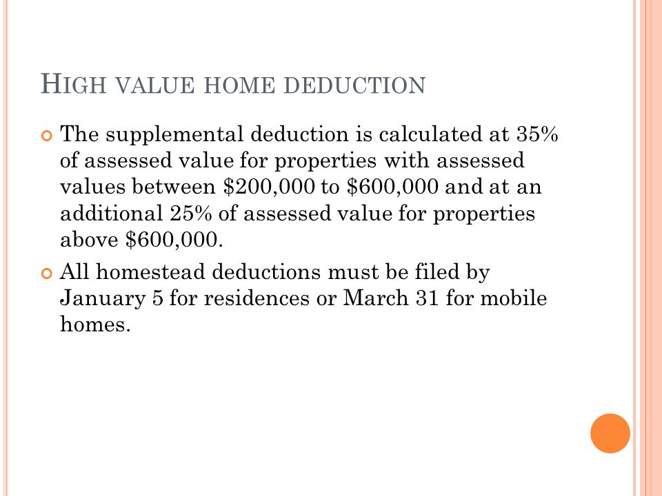 H IGH VALUE HOME DEDUCTION The supplemental deduction is calculated at 35% of assessed value for properties with assessed values between $200,000 to $