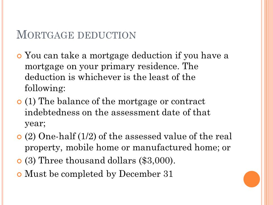 M ORTGAGE DEDUCTION You can take a mortgage deduction if you have a mortgage on your primary residence. The deduction is whichever is the least of the