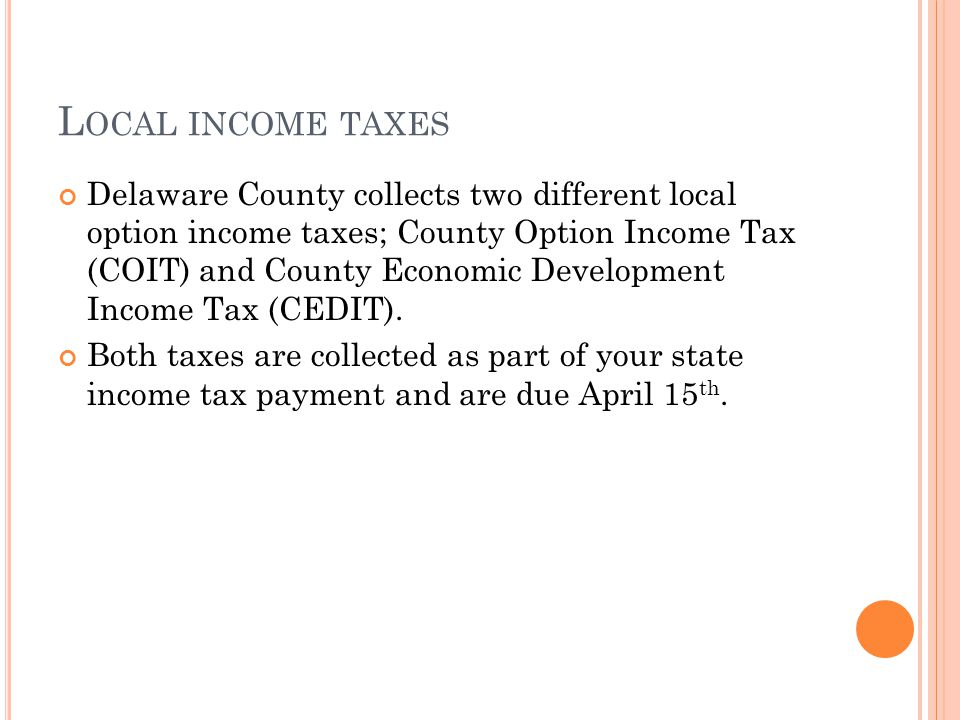 L OCAL INCOME TAXES Delaware County collects two different local option income taxes; County Option Income Tax (COIT) and County Economic Development