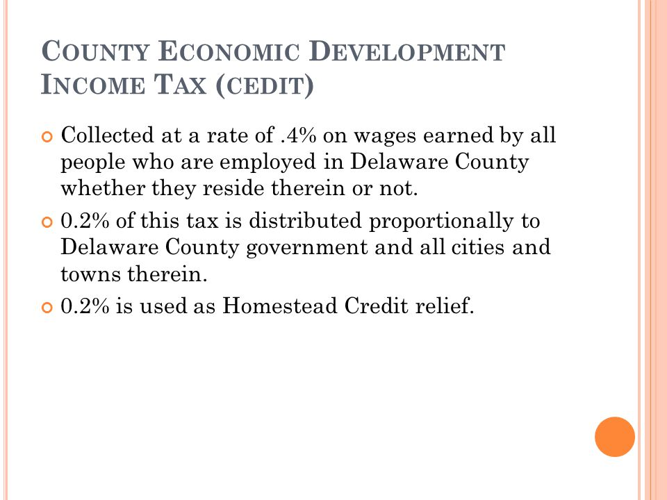 C OUNTY E CONOMIC D EVELOPMENT I NCOME T AX ( CEDIT ) Collected at a rate of.4% on wages earned by all people who are employed in Delaware County whet